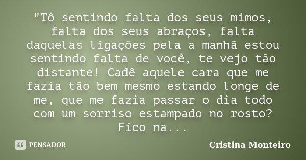 """""""Tô sentindo falta dos seus mimos, falta dos seus abraços, falta daquelas ligações pela a manhã estou sentindo falta de você, te vejo tão distante! Cadê aq... Frase de Cristina Monteiro."""