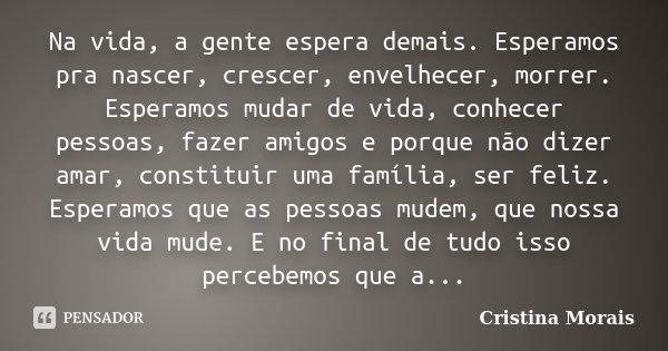 Na vida, a gente espera demais. Esperamos pra nascer, crescer, envelhecer, morrer. Esperamos mudar de vida, conhecer pessoas, fazer amigos e porque não dizer am... Frase de Cristina Morais.