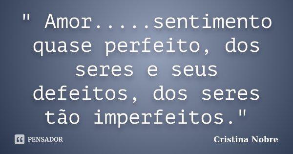 """"""" Amor.....sentimento quase perfeito, dos seres e seus defeitos, dos seres tão imperfeitos.""""... Frase de Cristina Nobre."""