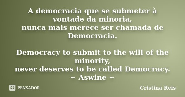 A democracia que se submeter à vontade da minoria, nunca mais merece ser chamada de Democracia. Democracy to submit to the will of the minority, never deserves ... Frase de Cristina Reis.