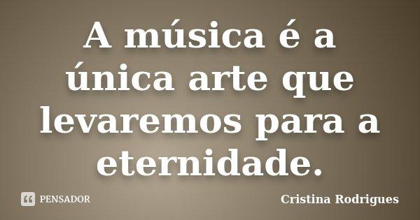 A música é a única arte que levaremos para a eternidade.... Frase de Cristina Rodrigues.