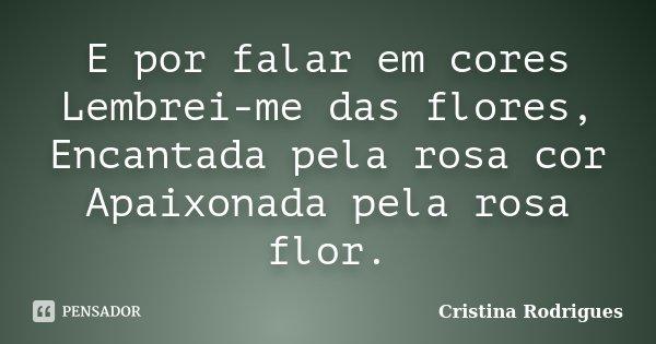 E por falar em cores Lembrei-me das flores, Encantada pela rosa cor Apaixonada pela rosa flor.... Frase de Cristina Rodrigues.