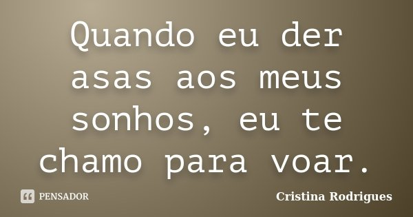 Quando eu der asas aos meus sonhos, eu te chamo para voar.... Frase de Cristina Rodrigues.