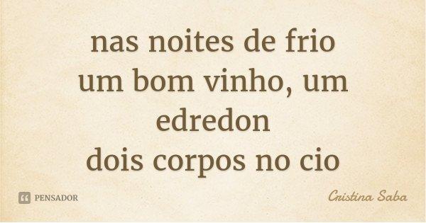 nas noites de frio um bom vinho, um edredon dois corpos no cio... Frase de Cristina Saba.