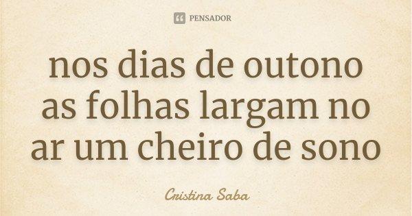 nos dias de outono as folhas largam no ar um cheiro de sono... Frase de Cristina Saba.