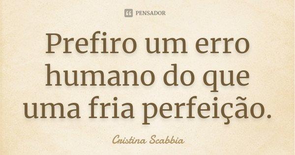 Prefiro um erro humano do que uma fria perfeição.... Frase de Cristina Scabbia.