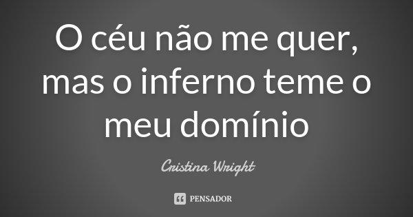 O céu não me quer, mas o inferno teme o meu domínio... Frase de Cristina Wright.