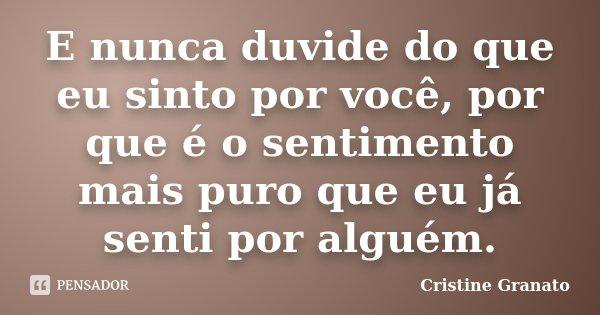 E nunca duvide do que eu sinto por você, por que é o sentimento mais puro que eu já senti por alguém.... Frase de Cristine Granato.