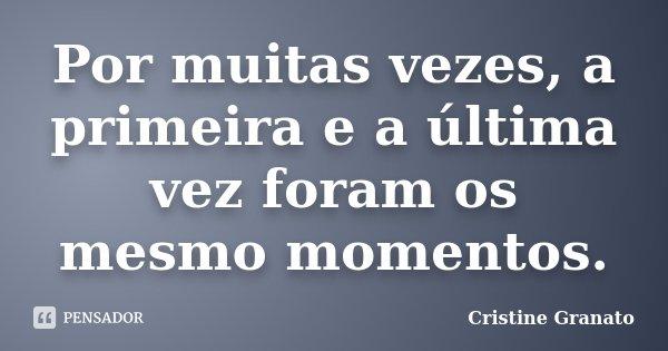 Por muitas vezes, a primeira e a última vez foram os mesmo momentos.... Frase de Cristine Granato.