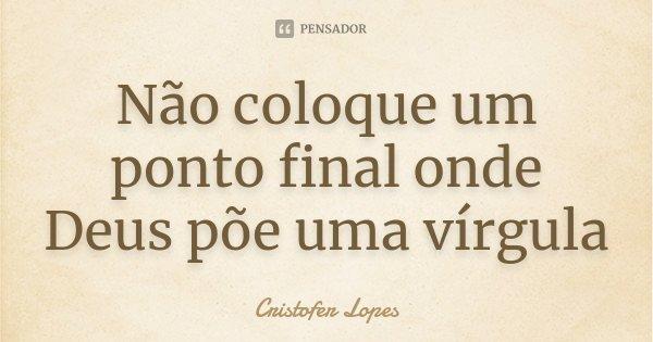 Não coloque um ponto final onde Deus põe uma vírgula... Frase de Cristofer Lopes.