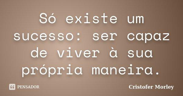 Só existe um sucesso: ser capaz de viver à sua própria maneira.... Frase de Cristofer Morley.