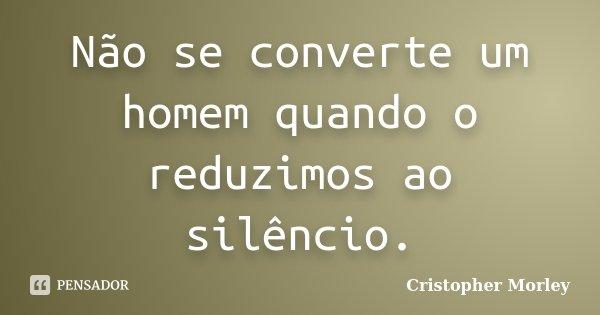 Não se converte um homem quando o reduzimos ao silêncio.... Frase de Cristopher Morley.