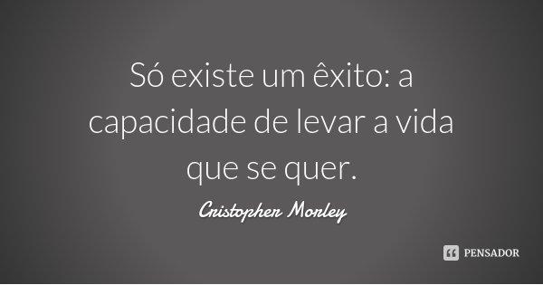 Só existe um êxito: a capacidade de levar a vida que se quer.... Frase de Cristopher Morley.