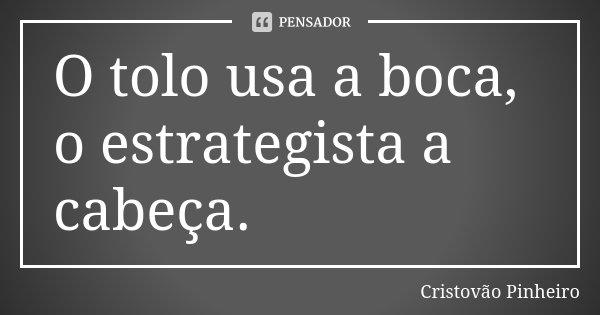 O tolo usa a boca, o estrategista a cabeça.... Frase de Cristovão Pinheiro.