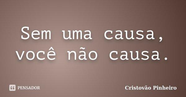 Sem uma causa, você não causa.... Frase de Cristovão Pinheiro.