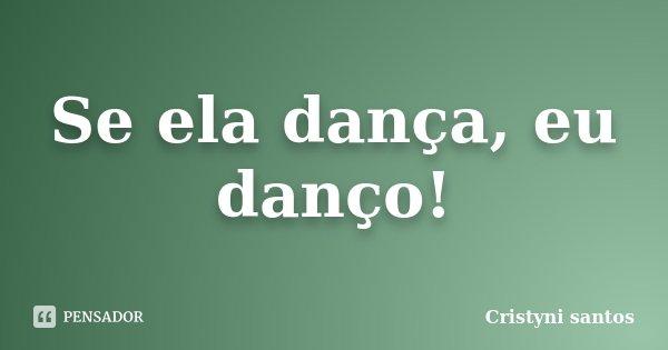 Se ela dança, eu danço!... Frase de Cristyni santos.