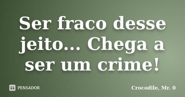 Ser fraco desse jeito... Chega a ser um crime!... Frase de Crocodile, Mr. 0.