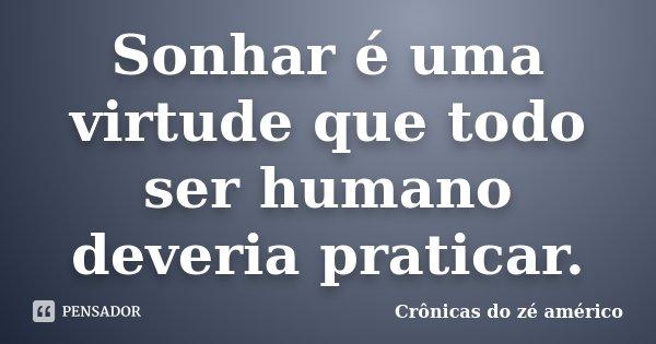 Sonhar é uma virtude que todo ser humano deveria praticar.... Frase de Crônicas do zé américo.