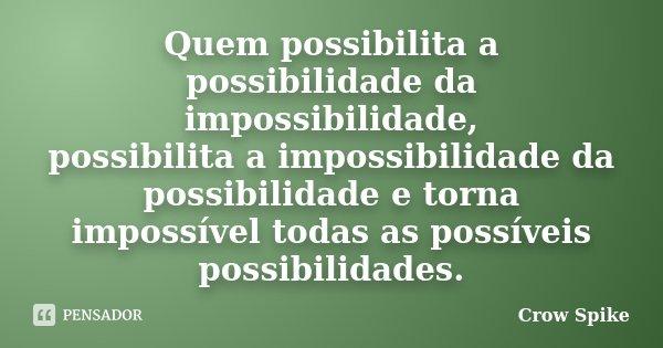 Quem possibilita a possibilidade da impossibilidade, possibilita a impossibilidade da possibilidade e torna impossível todas as possíveis possibilidades.... Frase de Crow Spike.