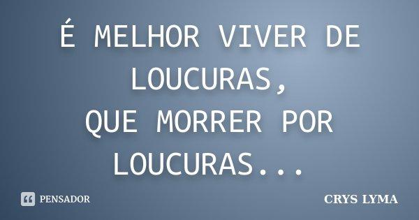 É MELHOR VIVER DE LOUCURAS, QUE MORRER POR LOUCURAS...... Frase de crys lyma.