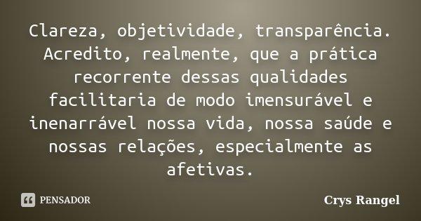 Clareza, objetividade, transparência. Acredito, realmente, que a prática recorrente dessas qualidades facilitaria de modo imensurável e inenarrável nossa vida, ... Frase de Crys Rangel.