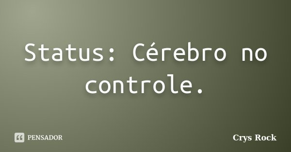 Status: Cérebro no controle.... Frase de Crys Rock.