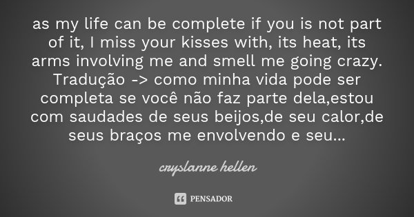 as my life can be complete if you is not part of it, I miss your kisses with, its heat, its arms involving me and smell me going crazy. Tradução -> como minh... Frase de cryslanne hellen.
