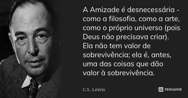 A Amizade é desnecessária - como a filosofia, como a arte, como o próprio universo (pois Deus não precisava criar). Ela não tem valor de sobrevivência; ela é, a... Frase de C.S. Lewis.