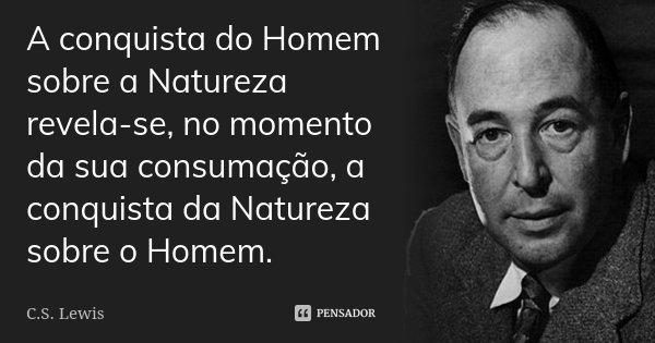 A conquista do Homem sobre a Natureza revela-se, no momento da sua consumação, a conquista da Natureza sobre o Homem.... Frase de C.S. Lewis.