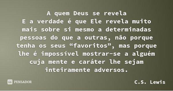 """A quem Deus se revela E a verdade é que Ele revela muito mais sobre si mesmo a determinadas pessoas do que a outras, não porque tenha os seus """"favoritos"""", mas p... Frase de C.S. Lewis."""