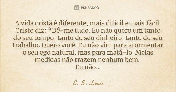 """A vida cristã é diferente, mais difícil e mais fácil. Cristo diz: """"Dê-me tudo. Eu não quero um tanto do seu tempo, tanto do seu dinheiro, tanto do seu trabalho.... Frase de C.S. Lewis."""