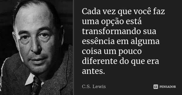 Cada vez que você faz uma opção está transformando sua essência em alguma coisa um pouco diferente do que era antes.... Frase de C.S.Lewis.