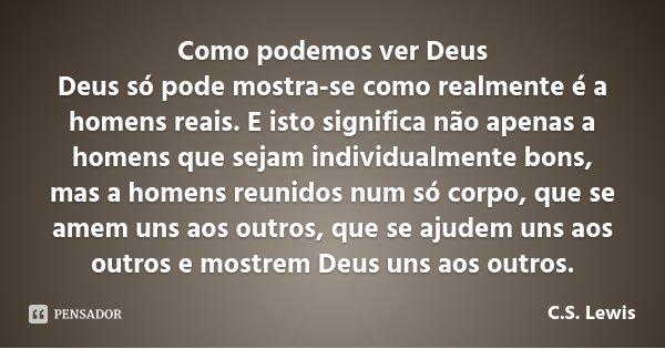 Como podemos ver Deus Deus só pode mostra-se como realmente é a homens reais. E isto significa não apenas a homens que sejam individualmente bons, mas a homens ... Frase de C.S. Lewis.