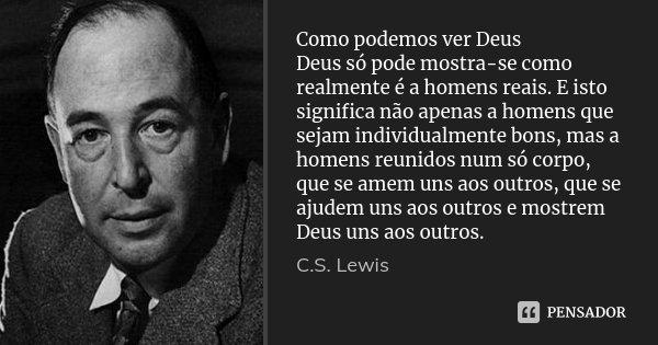 Como podemos ver Deus Deus só pode mostra-se como realmente é a homens reais. E isto significa não apenas a homens que sejam individualmente bons, mas a homens ... Frase de C.S.Lewis.