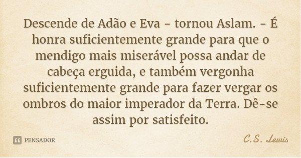 Descende de Adão e Eva - tornou Aslam. - É honra suficientemente grande para que o mendigo mais miserável possa andar de cabeça erguida, e também vergonha sufic... Frase de C.S. Lewis.