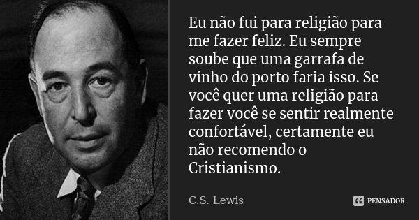 Eu não fui para religião para me fazer feliz. Eu sempre soube que uma garrafa de vinho do porto faria isso. Se você quer uma religião para fazer você se sentir ... Frase de C. S. Lewis.