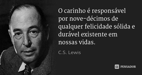 O carinho é responsável por nove-décimos de qualquer felicidade sólida e durável existente em nossas vidas.... Frase de C.S. Lewis.
