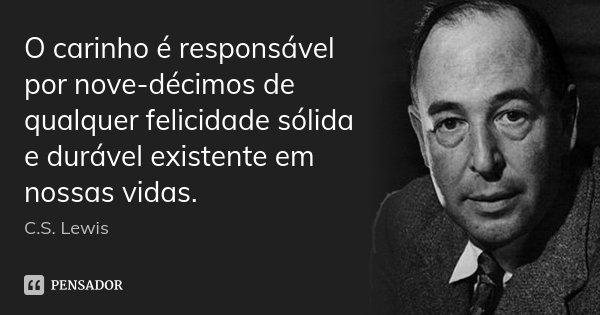 O carinho é responsável por nove-décimos de qualquer felicidade sólida e durável existente em nossas vidas.... Frase de C. S. Lewis.