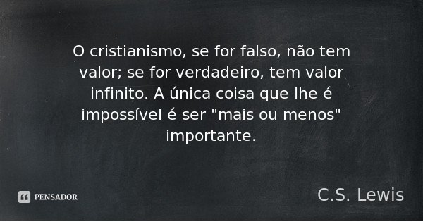 """O cristianismo, se for falso, não tem valor; se for verdadeiro, tem valor infinito. A única coisa que lhe é impossível é ser """"mais ou menos"""" important... Frase de C.S. Lewis."""