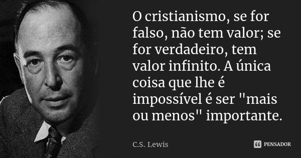 """O cristianismo, se for falso, não tem valor; se for verdadeiro, tem valor infinito. A única coisa que lhe é impossível é ser """"mais ou menos"""" important... Frase de C. S. Lewis."""