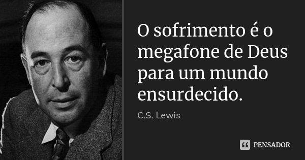 O sofrimento é o megafone de Deus para um mundo ensurdecido.... Frase de C.S. Lewis.