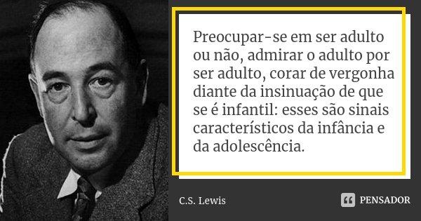 Preocupar-se em ser adulto ou não, admirar o adulto por ser adulto, corar de vergonha diante da insinuação de que se é infantil: esses são sinais característico... Frase de C.S. Lewis.