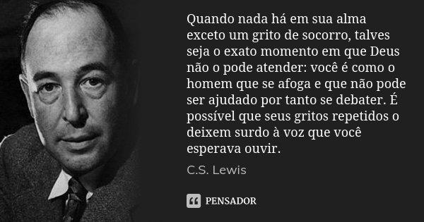 Quando nada há em sua alma exceto um grito de socorro, talves seja o exato momento em que Deus não o pode atender: você é como o homem que se afoga e que não po... Frase de C.S. Lewis.