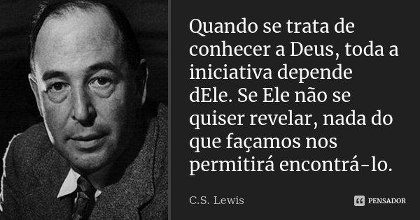 Quando se trata de conhecer a Deus, toda a iniciativa depende dEle. Se Ele não se quiser revelar, nada do que façamos nos permitirá encontrá-lo.... Frase de C.S.Lewis.