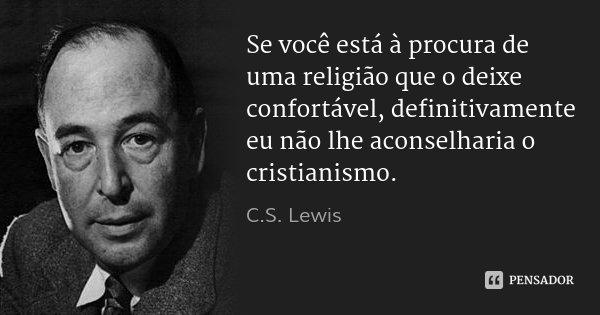 Se você está à procura de uma religião que o deixe confortável, definitivamente eu não lhe aconselharia o cristianismo.... Frase de C.S. Lewis.