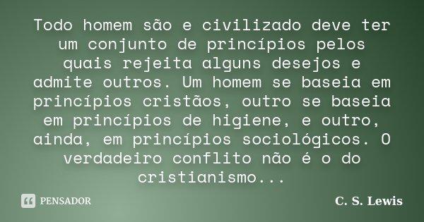 Todo homem são e civilizado deve ter um conjunto de princípios pelos quais rejeita alguns desejos e admite outros. Um homem se baseia em princípios cristãos, ou... Frase de C. S. Lewis.