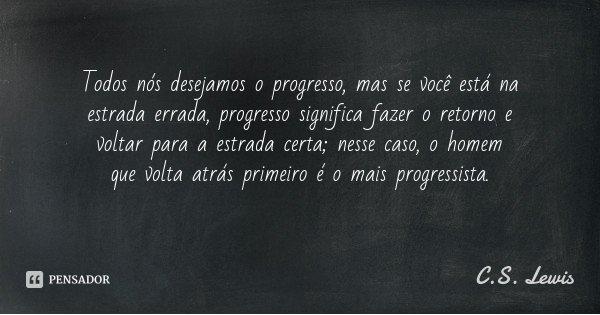 Todos nós desejamos o progresso, mas se você está na estrada errada, progresso significa fazer o retorno e voltar para a estrada certa; nesse caso, o homem que ... Frase de C.S. Lewis.
