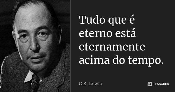 Tudo que é eterno está eternamente acima do tempo.... Frase de C.S.Lewis.