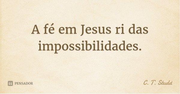 A fé em Jesus ri das impossibilidades.... Frase de C. T. Studd.