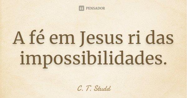A fé em Jesus ri das impossibilidades.... Frase de C. T. Studd..